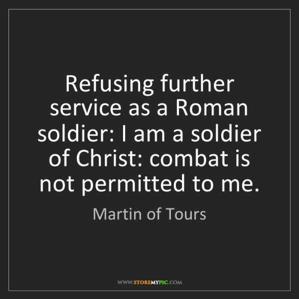 Martin of Tours: Refusing further service as a Roman soldier: I am a soldier...