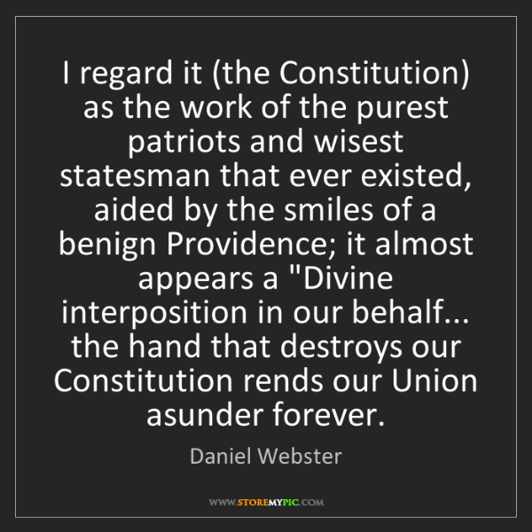 Daniel Webster: I regard it (the Constitution) as the work of the purest...
