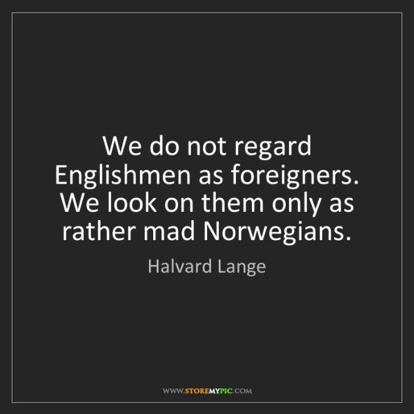 Halvard Lange: We do not regard Englishmen as foreigners. We look on...