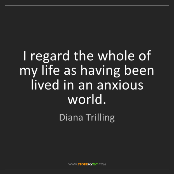 Diana Trilling: I regard the whole of my life as having been lived in...