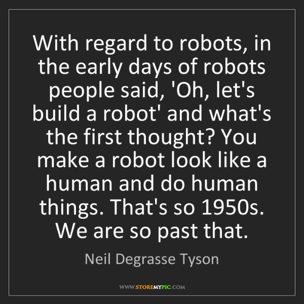 Neil Degrasse Tyson: With regard to robots, in the early days of robots people...