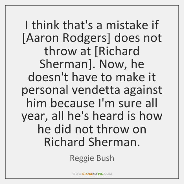 I think that's a mistake if [Aaron Rodgers] does not throw at [...