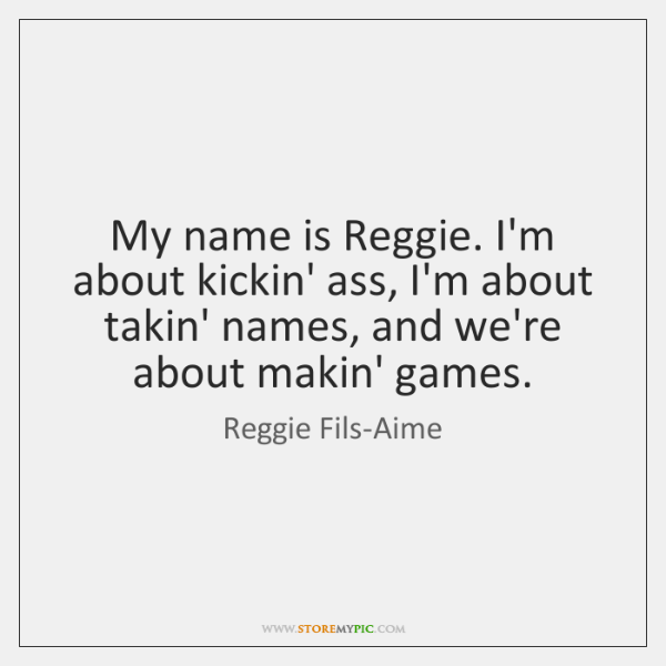 My name is Reggie. I'm about kickin' ass, I'm about takin' names, ...