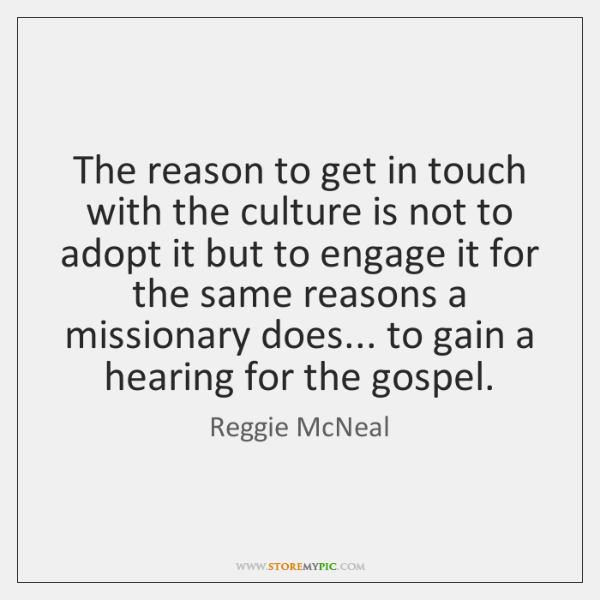 The reason to get in touch with the culture is not to ...