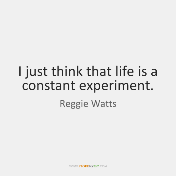I just think that life is a constant experiment.