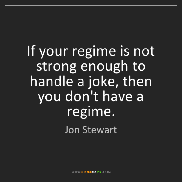 Jon Stewart: If your regime is not strong enough to handle a joke,...