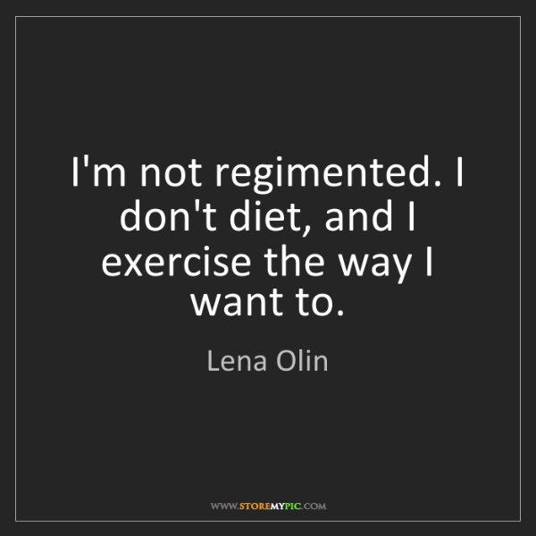 Lena Olin: I'm not regimented. I don't diet, and I exercise the...