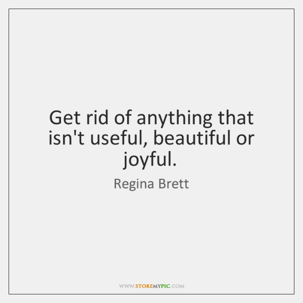 Get rid of anything that isn't useful, beautiful or joyful.