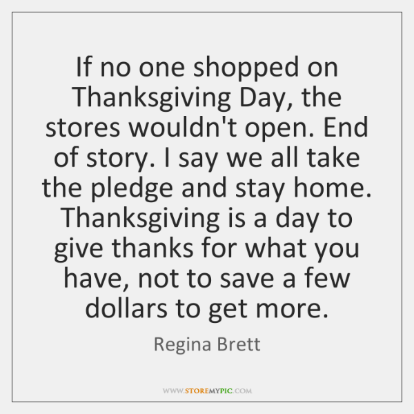 If no one shopped on Thanksgiving Day, the stores wouldn't open. End ...