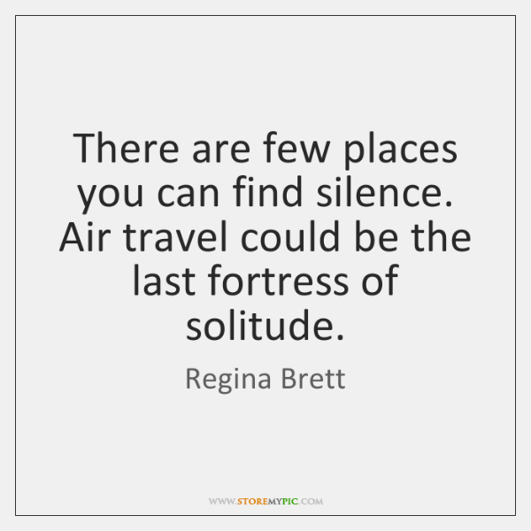 There are few places you can find silence. Air travel could be ...