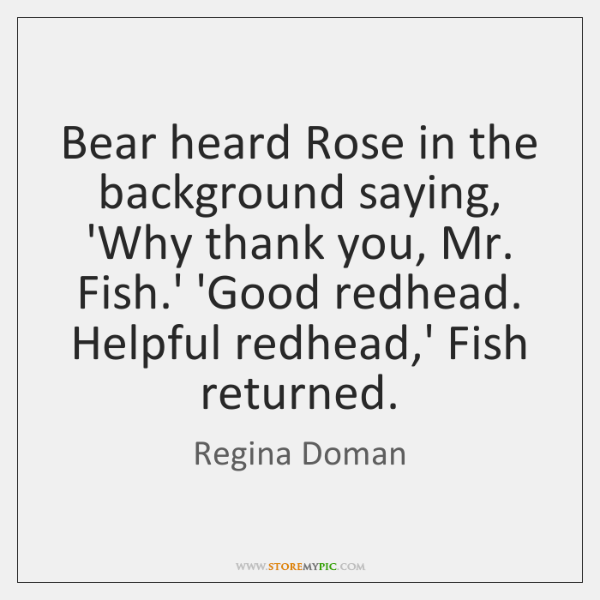 Bear heard Rose in the background saying, 'Why thank you, Mr. Fish....