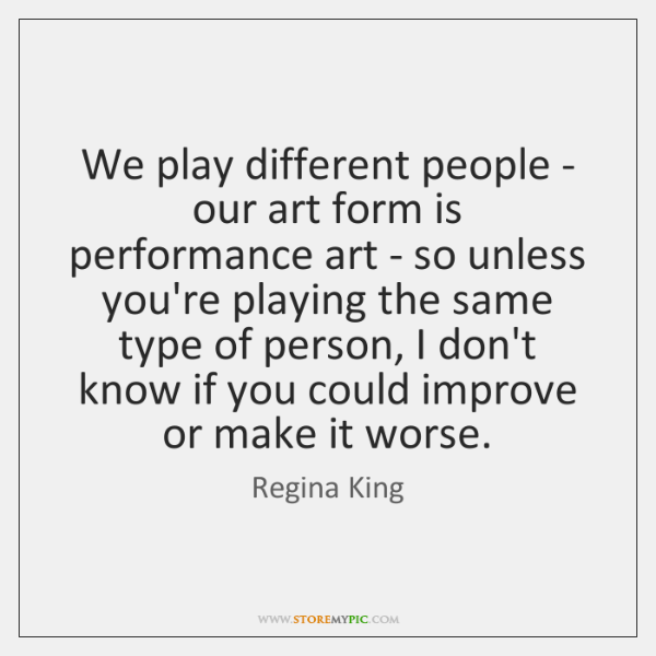 We play different people - our art form is performance art - ...