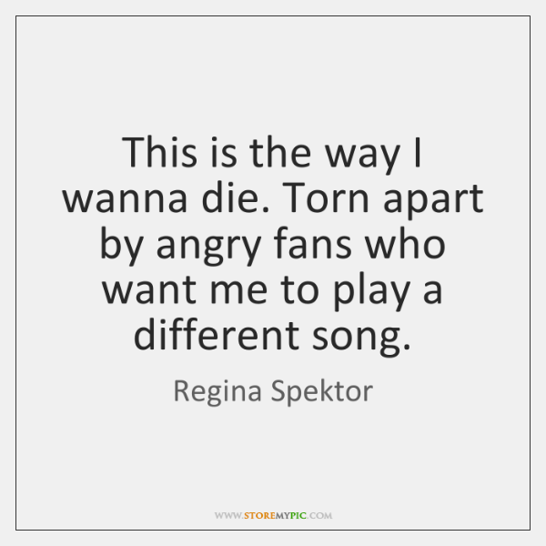 This is the way I wanna die. Torn apart by angry fans ...