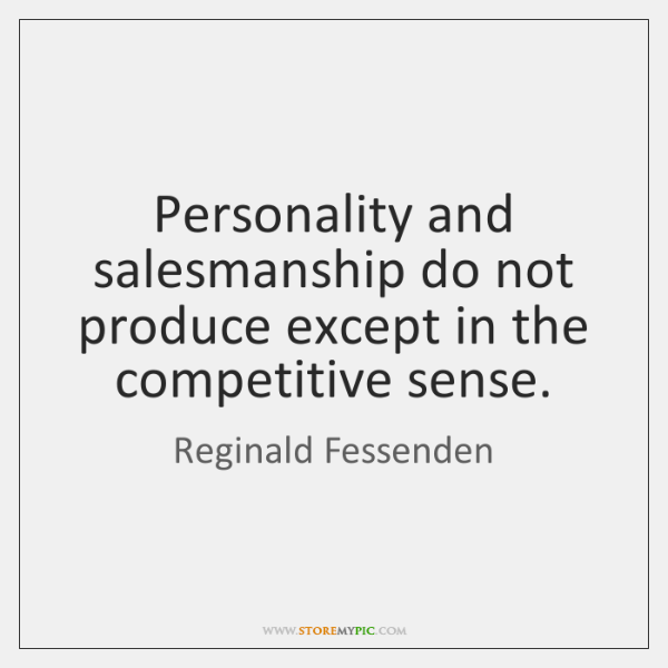 Personality and salesmanship do not produce except in the competitive sense.