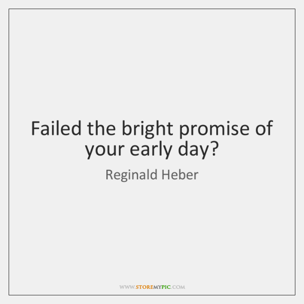 Failed the bright promise of your early day?