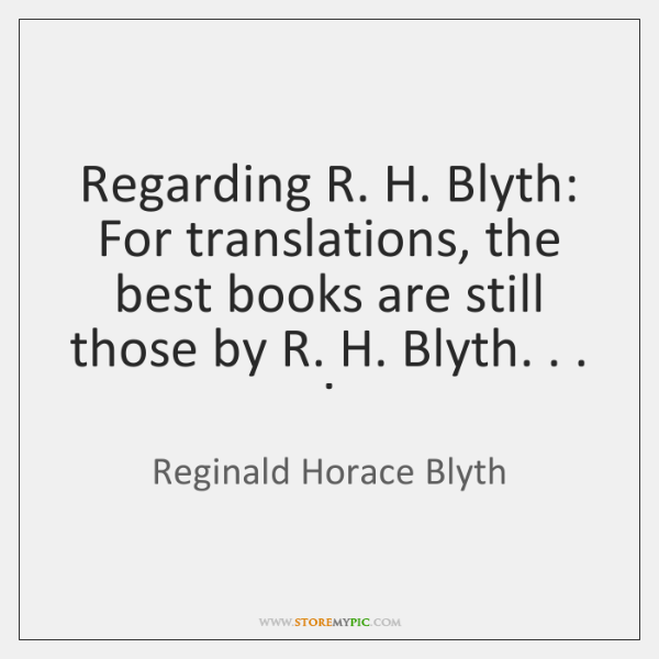 Regarding R. H. Blyth: For translations, the best books are still those ...