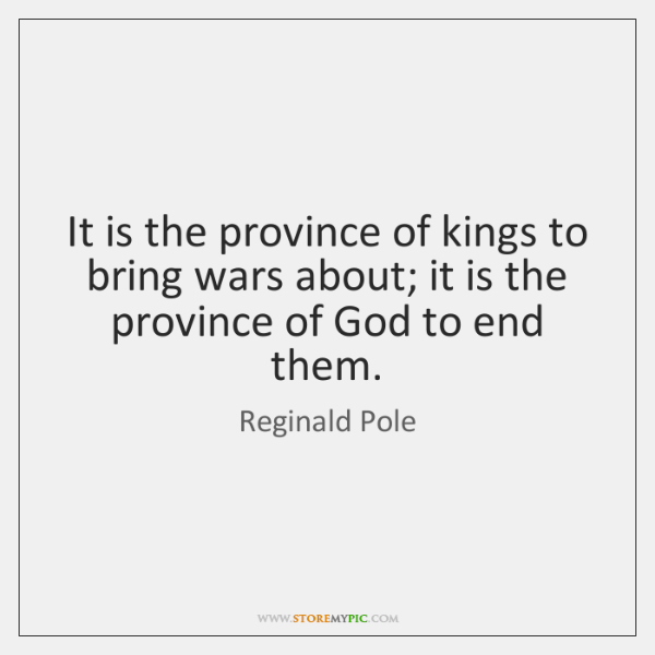 It is the province of kings to bring wars about; it is ...