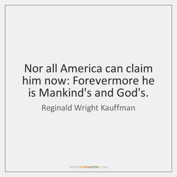 Nor all America can claim him now: Forevermore he is Mankind's and ...