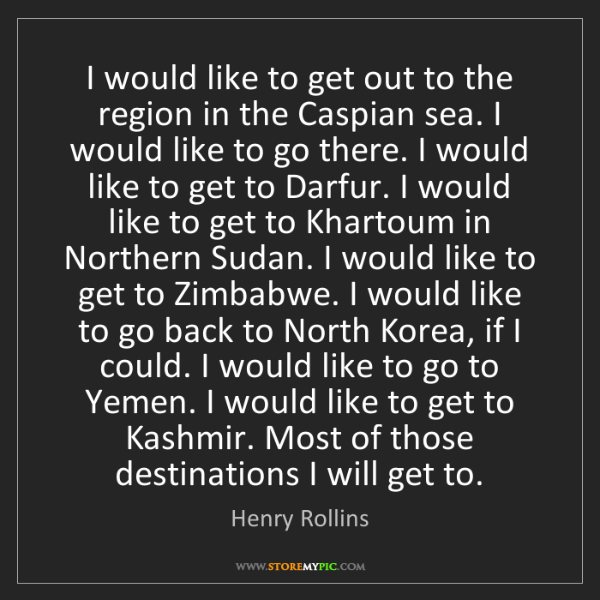 Henry Rollins: I would like to get out to the region in the Caspian...