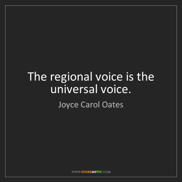 Joyce Carol Oates: The regional voice is the universal voice.
