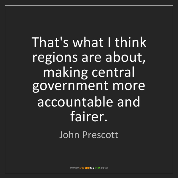 John Prescott: That's what I think regions are about, making central...
