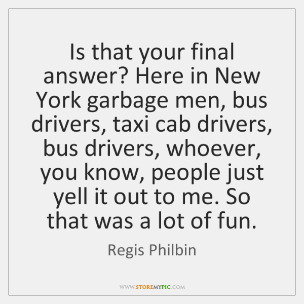 Is that your final answer? Here in New York garbage men, bus ...