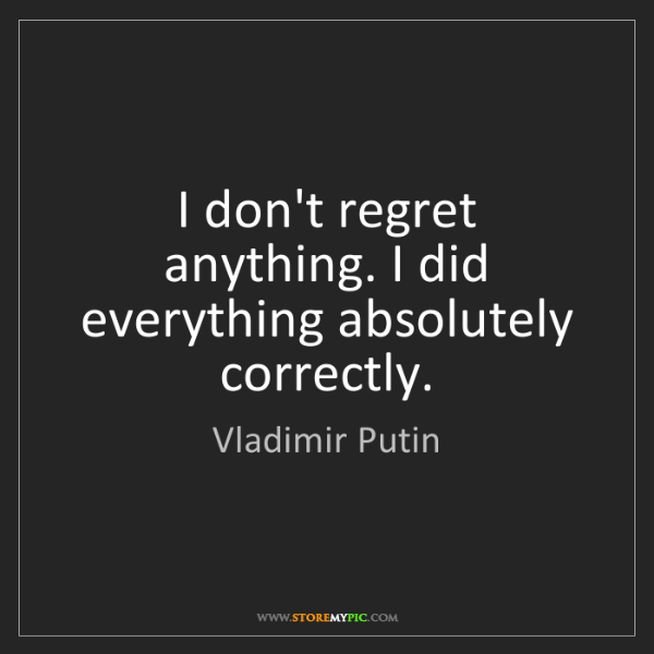 Vladimir Putin: I don't regret anything. I did everything absolutely...