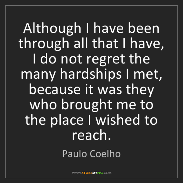 Paulo Coelho: Although I have been through all that I have, I do not...