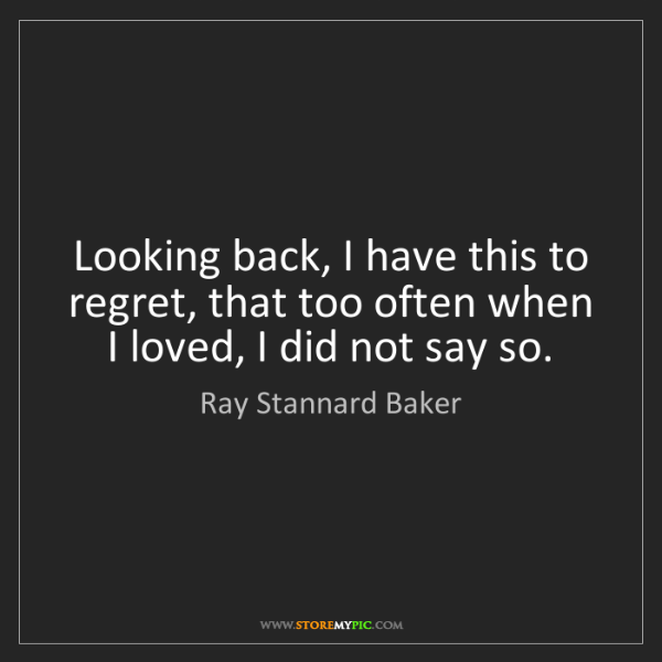 Ray Stannard Baker: Looking back, I have this to regret, that too often when...