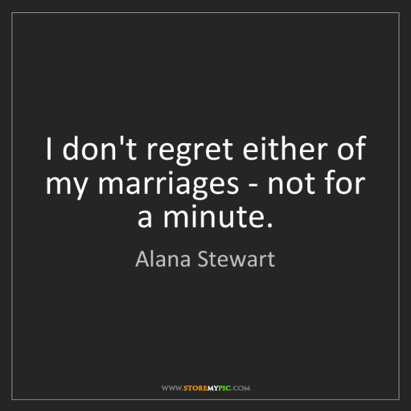Alana Stewart: I don't regret either of my marriages - not for a minute.