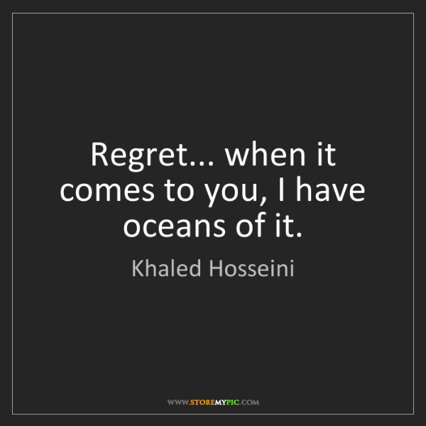 Khaled Hosseini: Regret... when it comes to you, I have oceans of it.