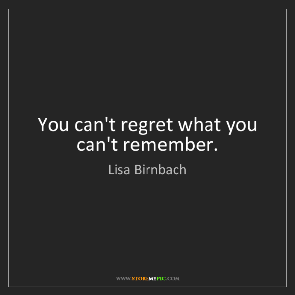 Lisa Birnbach: You can't regret what you can't remember.