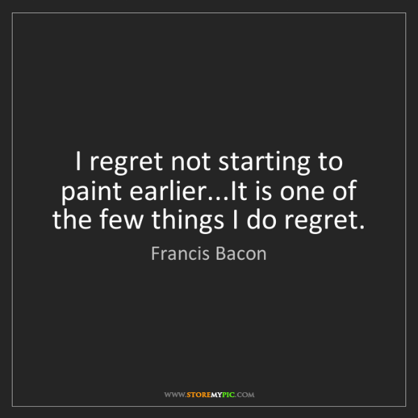 Francis Bacon: I regret not starting to paint earlier...It is one of...