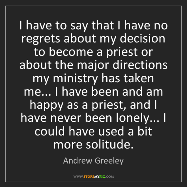 Andrew Greeley: I have to say that I have no regrets about my decision...