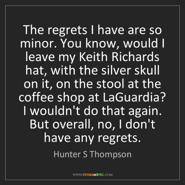 Hunter S Thompson: The regrets I have are so minor. You know, would I leave...