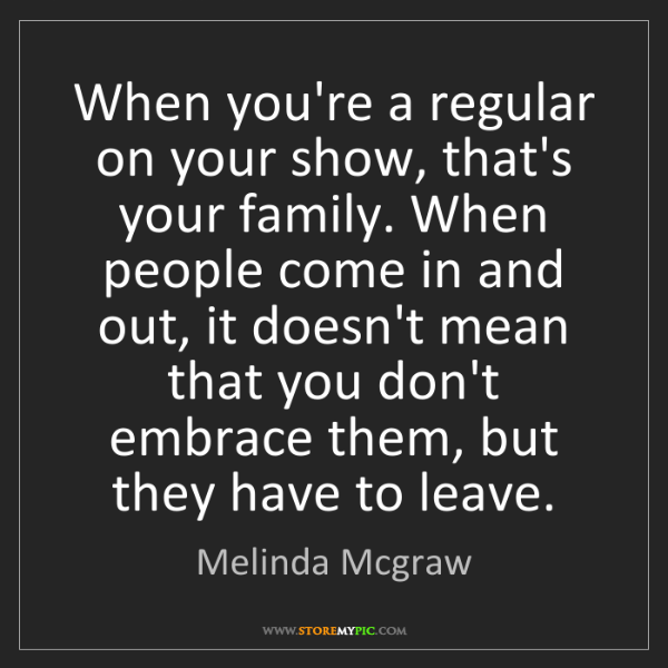 Melinda Mcgraw: When you're a regular on your show, that's your family....