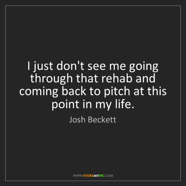 Josh Beckett: I just don't see me going through that rehab and coming...
