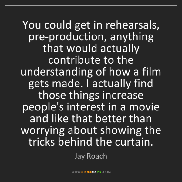 Jay Roach: You could get in rehearsals, pre-production, anything...