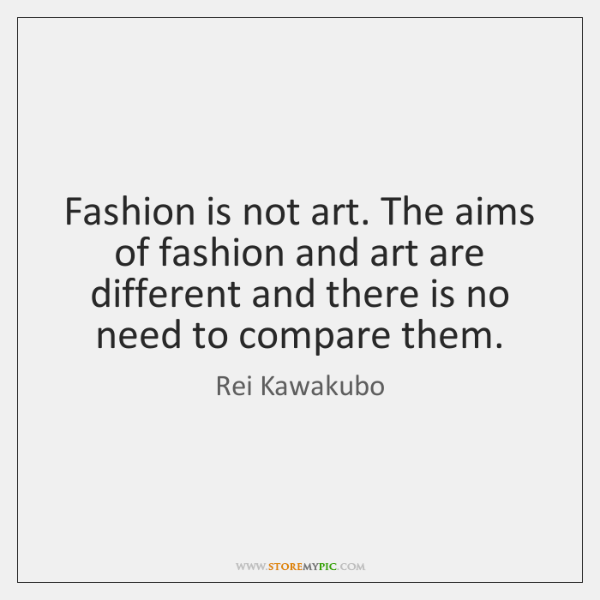 Fashion is not art. The aims of fashion and art are different ...