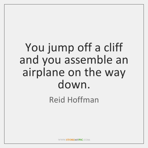 You jump off a cliff and you assemble an airplane on the ...