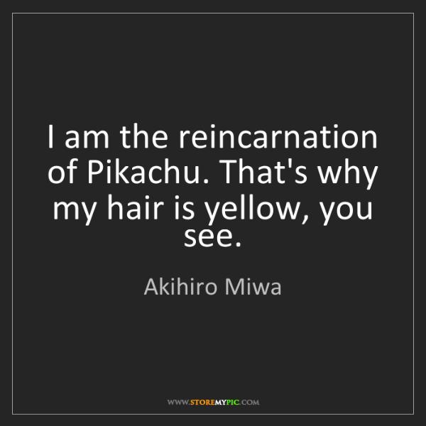 Akihiro Miwa: I am the reincarnation of Pikachu. That's why my hair...