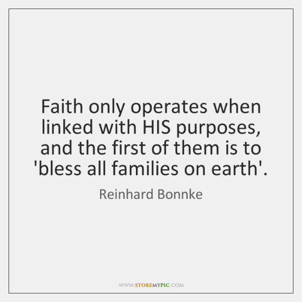 Faith only operates when linked with HIS purposes, and the first of ...