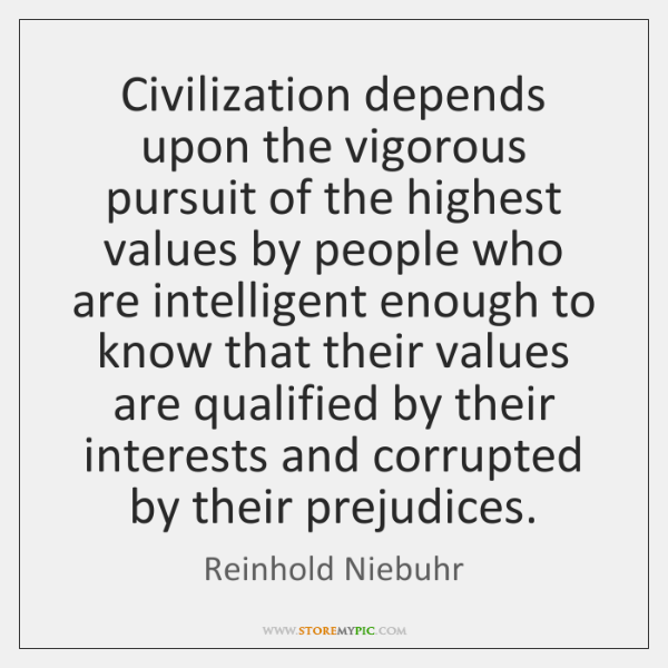 Civilization depends upon the vigorous pursuit of the highest values by people ...