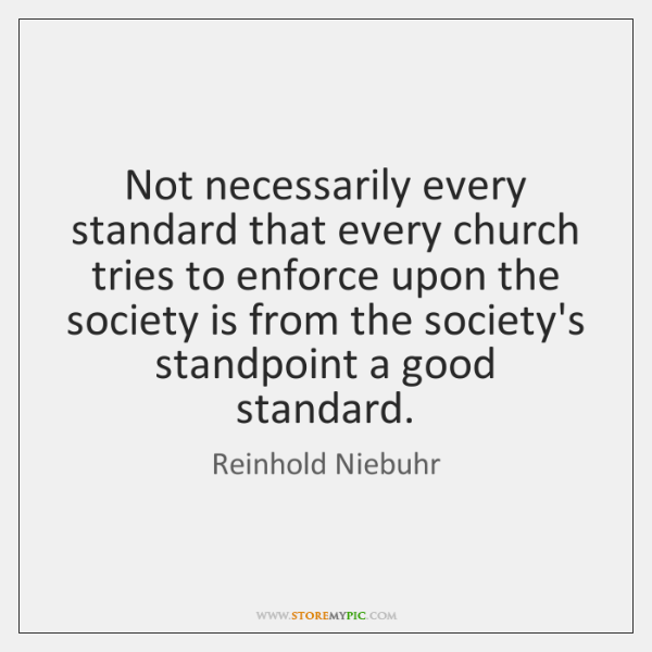 Not necessarily every standard that every church tries to enforce upon the ...