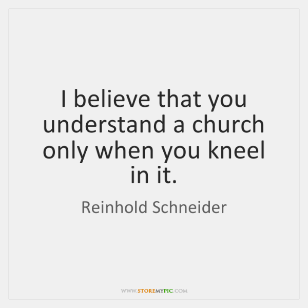 I believe that you understand a church only when you kneel in ...