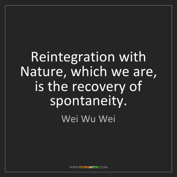 Wei Wu Wei: Reintegration with Nature, which we are, is the recovery...