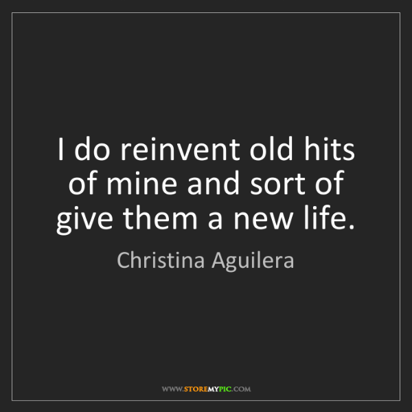 Christina Aguilera: I do reinvent old hits of mine and sort of give them...
