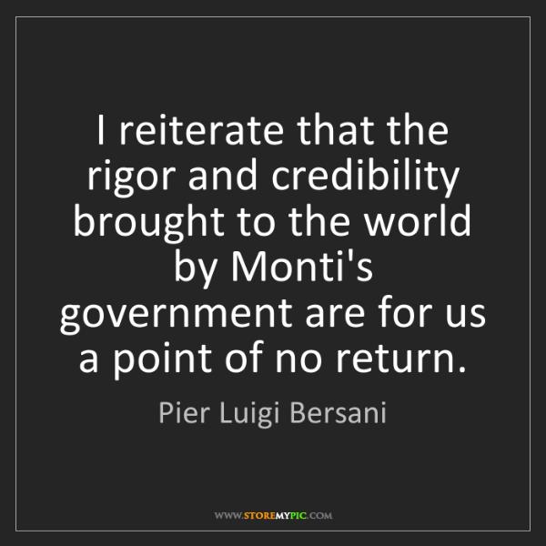 Pier Luigi Bersani: I reiterate that the rigor and credibility brought to...