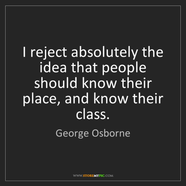 George Osborne: I reject absolutely the idea that people should know...