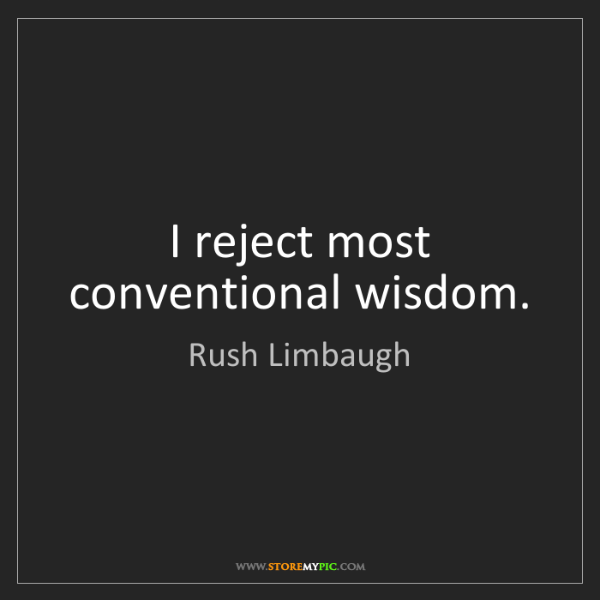 Rush Limbaugh: I reject most conventional wisdom.